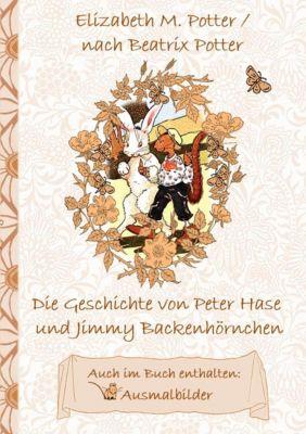 Die Geschichte von Peter Hase und Jimmy Backenhörnchen (inklusive Ausmalbilder, deutsche Erstveröffentlichung! ), Beatrix Potter, Elizabeth M. Potter