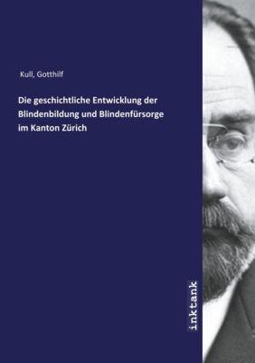 Die geschichtliche Entwicklung der Blindenbildung und Blindenfürsorge im Kanton Zürich - Gotthilf Kull  