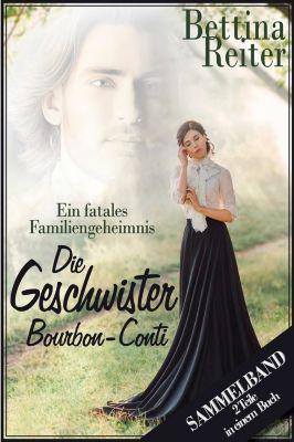 Die Geschwister Bourbon-Conti - Ein fatales Familiengeheimnis, Bettina Reiter
