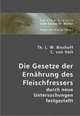 Die Gesetze der Ernährung des Fleischfressers durch neue Untersuchungen festgestellt, Theodor L. W. Bischoff, Carl von Voit