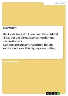 Die Gestaltung des Economic Value Added (EVA) auf der Grundlage nationaler und internationaler Rechnungslegungsvorschriften für ein wertorientiertes Beteiligungscontrolling, Dirk Wollny