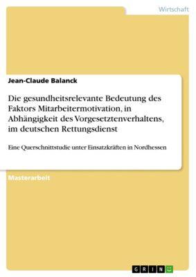 Die gesundheitsrelevante Bedeutung des Faktors Mitarbeitermotivation, in Abhängigkeit des Vorgesetztenverhaltens, im deutschen Rettungsdienst, Jean-Claude Balanck