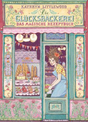 Die Glücksbäckerei Band 1: Das magische Rezeptbuch, Kathryn Littlewood
