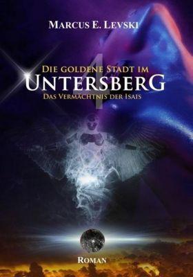 Die Goldene Stadt im Untersberg - Das Vermächtnis der Isais - Marcus E. Levski |