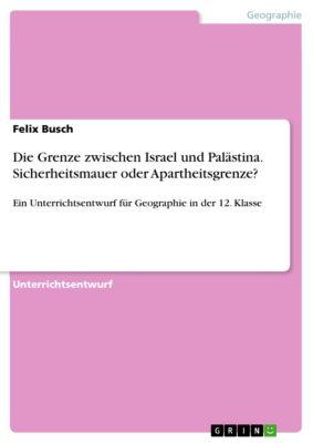 Die Grenze zwischen Israel und Palästina. Sicherheitsmauer oder Apartheitsgrenze?, Felix Busch