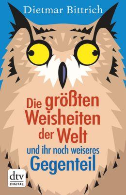 Die größten Weisheiten der Welt und ihr noch weiseres Gegenteil, Dietmar Bittrich