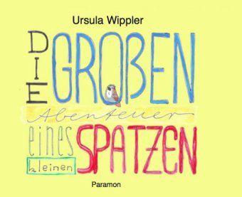 Die großen Abenteuer eines kleinen Spatzen - Ursula Wippler |