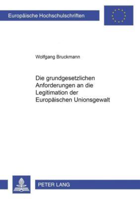 Die grundgesetzlichen Anforderungen an die Legitimation der Europäischen Unionsgewalt, Wolfgang Bruckmann