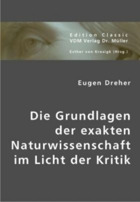 Die Grundlagen der exakten Naturwissenschaft im Licht der Kritik, Eugen Dreher