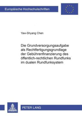 Die Grundversorgungsaufgabe als Rechtfertigungsgrundlage der Gebührenfinanzierung des öffentlich-rechtlichen Rundfunks im dualen Rundfunksystem, Yaw-Shyang Chen