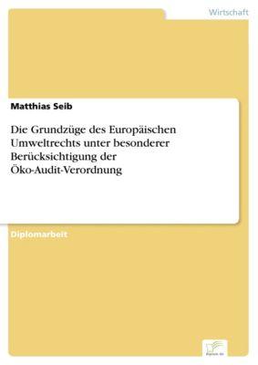 Die Grundzüge des Europäischen Umweltrechts unter besonderer Berücksichtigung der Öko-Audit-Verordnung, Matthias Seib