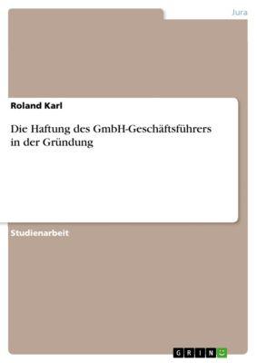 Die Haftung des GmbH-Geschäftsführers in der Gründung, Roland Karl