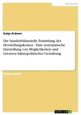 Die handelsbilanzielle Ermittlung der Herstellungskosten - Eine systematische Darstellung von Möglichkeiten und Grenzen bilanzpolitischer Gestaltung, Katja Krämer