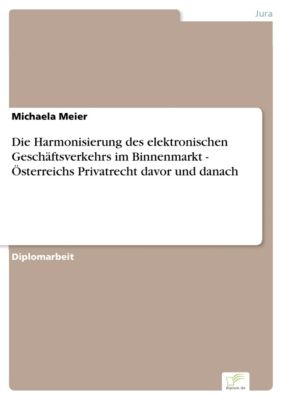 Die Harmonisierung des elektronischen Geschäftsverkehrs im Binnenmarkt - Österreichs Privatrecht davor und danach, Michaela Meier