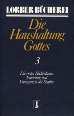 Die Haushaltung Gottes Kt, in 3 Bdn.: Bd.3 Die ersten Hochkulturen; Entartung und Untergang in der Sintflut, Jakob Lorber