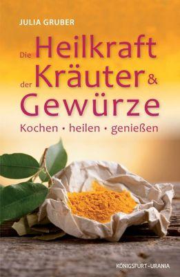 Die Heilkraft der Kräuter & Gewürze - Julia Gruber  