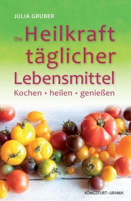 Die Heilkraft täglicher Lebensmittel - Julia Gruber |