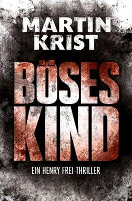Die Henry Frei-Thriller: Böses Kind, Martin Krist