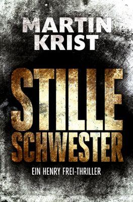 Die Henry Frei-Thriller: Stille Schwester, Martin Krist