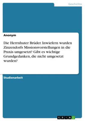 Die Herrnhuter Brüder. Inwiefern wurden Zinzendorfs Missionsvorstellungen in die Praxis umgesetzt? Gibt es wichtige Grundgedanken, die nicht umgesetzt wurden?