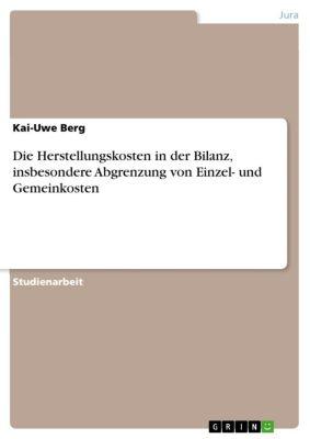 Die Herstellungskosten in der Bilanz, insbesondere Abgrenzung von Einzel- und Gemeinkosten, Kai-Uwe Berg