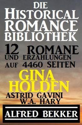 Die Historical Romance Bibliothek – 12 Romane und Erzählungen auf 4460 Seiten, Alfred Bekker, Gina Holden, Astrid Gavini, W. A. Hary