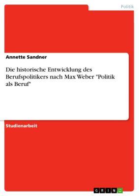 Die historische Entwicklung des Berufspolitikers nach Max Weber Politik als Beruf, Annette Sandner