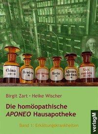 Die homöopathische APONEO Hausapotheke: Bd.1 Erkältungskrankheiten, Birgit Zart, Heike Wischer