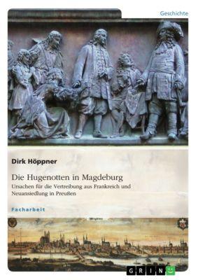 Die Hugenotten in Magdeburg. Ursachen für die Vertreibung aus Frankreich und Neuansiedlung in Preußen, Dirk Höppner