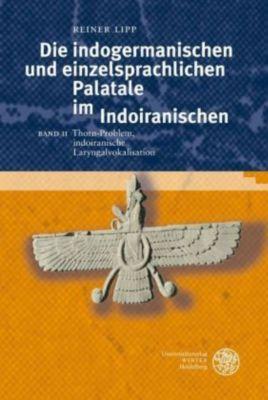 Die indogermanischen einzelsprachlichen Palatale im Indoiranischen: Bd.2 Thorn-Problem, indoiranische Laryngalvokalisation, Professor Reiner Lipp
