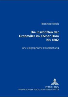 Die Inschriften der Grabmäler im Kölner Dom bis 1802, Bernhard Rösch