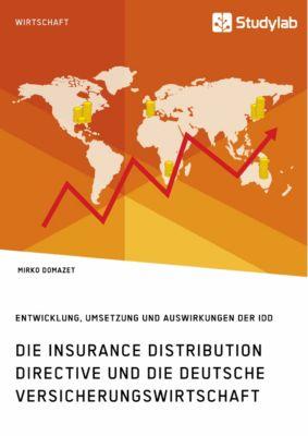 Die Insurance Distribution Directive und die deutsche Versicherungswirtschaft. Entwicklung, Umsetzung und Auswirkungen der IDD, Mirko Domazet