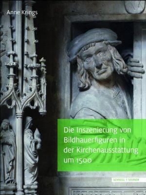 Die Inszenierung von Bildhauerfiguren in der Kirchenausstattung um 1500, Anne Krings