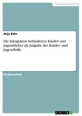Die Integration behinderter Kinder und Jugendlicher als Aufgabe der Kinder- und Jugendhilfe, Anja Behr