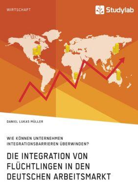 Die Integration von Flüchtlingen in den deutschen Arbeitsmarkt. Wie können Unternehmen Integrationsbarrieren überwinden?, Daniel Lukas Müller
