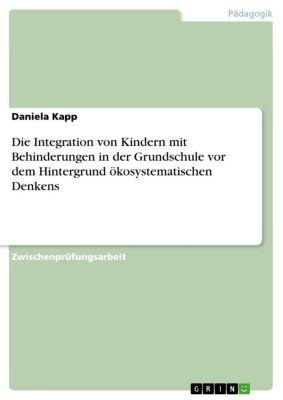 Die Integration von Kindern mit Behinderungen in der Grundschule vor dem Hintergrund ökosystematischen Denkens, Daniela Kapp