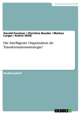 Die Intelligente Organisation als Transformationsstrategie?, Markus Lurger, Gerald Forstner, Katrin Uhlik, Christina Buczko