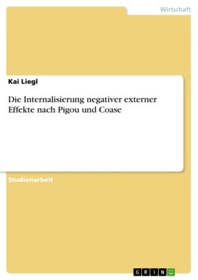Die Internalisierung negativer externer Effekte nach Pigou und Coase, Kai Liegl