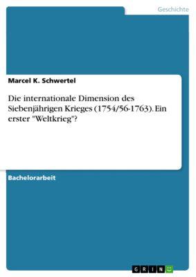 Die internationale Dimension des Siebenjährigen Krieges (1754/56-1763). Ein erster Weltkrieg?, Marcel K. Schwertel