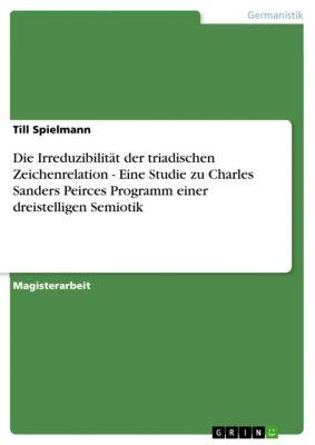Die Irreduzibilität der triadischen Zeichenrelation - Eine Studie zu Charles Sanders Peirces Programm einer dreistelligen Semiotik, Till Spielmann