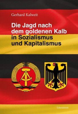 Die Jagd nach dem goldenen Kalb in Sozialismus und Kapitalismus - Gerhard Kalweit |