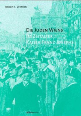 Die Juden Wiens im Zeitalter Kaiser Franz Josephs, Robert S. Wistrich
