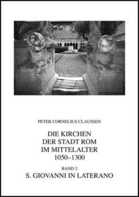 Die Kirchen der Stadt Rom im Mittelalter 1050-1300: S. Giovanni in Laterano, Peter Cornelius Claussen