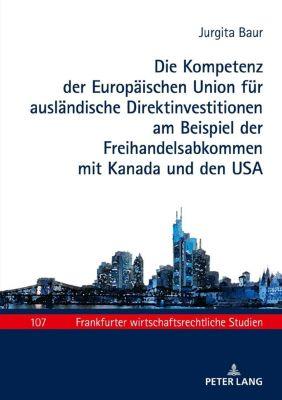 Die Kompetenz der Europäischen Union für ausländische Direktinvestitionen am Beispiel der Freihandelsabkommen mit Kanada und den USA, Jurgita Baur