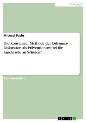 Die Konstanzer Methode der Dilemma- Diskussion als Präventionsmittel für Amokläufe an Schulen?, Michael Fuchs