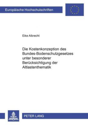 Die Kostenkonzeption des Bundes-Bodenschutzgesetzes unter besonderer Berücksichtigung der Altlastenthematik, Eike Albrecht