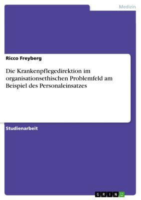Die Krankenpflegedirektion im organisationsethischen Problemfeld am Beispiel des Personaleinsatzes, Ricco Freyberg
