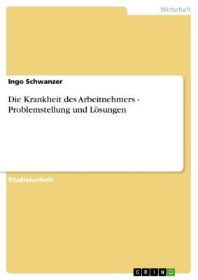 Die Krankheit des Arbeitnehmers - Problemstellung und Lösungen, Ingo Schwanzer