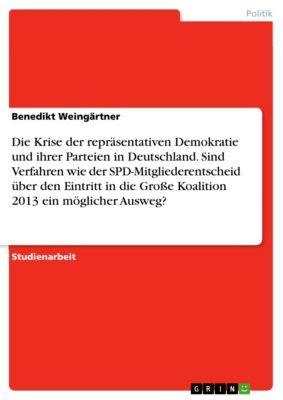 Die Krise der repräsentativen Demokratie und ihrer Parteien in Deutschland. Sind Verfahren wie der SPD-Mitgliederentscheid über den Eintritt in die Große Koalition 2013 ein möglicher Ausweg?, Benedikt Weingärtner
