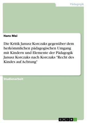 Die Kritik Janusz Korczaks gegenüber dem herkömmlichen pädagogischen Umgang mit Kindern und Elemente der Pädagogik Janusz Korczaks  nach Korczaks Recht des Kindes auf Achtung, Hans Mai